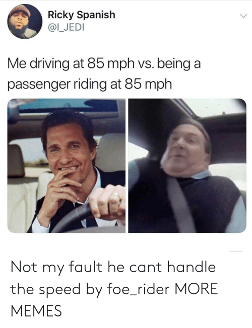 passenger: Ricky Spanish  @I_JEDI  Me driving at 85 mph vs. being a  passenger riding at 85 mph Not my fault he cant handle the speed by foe_rider MORE MEMES