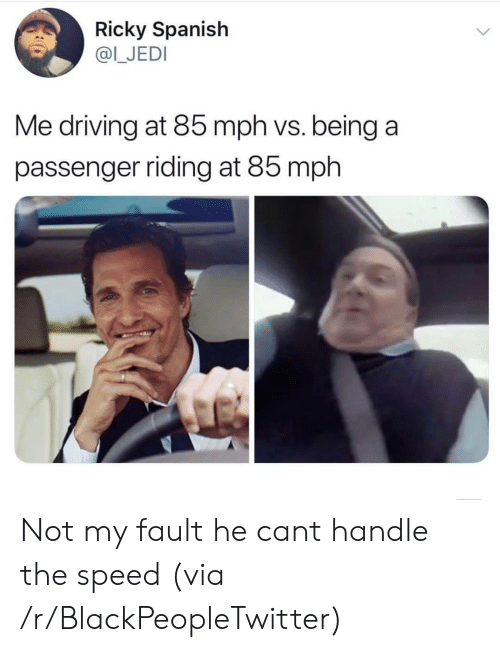 passenger: Ricky Spanish  @I_JEDI  Me driving at 85 mph vs. being a  passenger riding at 85 mph Not my fault he cant handle the speed (via /r/BlackPeopleTwitter)