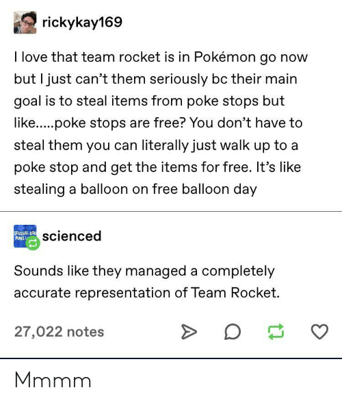 Pokemon GO: rickykay169  I love that team rocket is in Pokémon go now  but I just can't them seriously bc their main  goal is to steal items from poke stops but  like.....poke stops are free? You don't have to  steal them you can literally just walk up to a  poke stop and get the items for free. It's like  stealing a balloon on free balloon day  SEVERAL BR  PUNS L  scienced  Sounds like they managed a completely  accurate representation of Team Rocket.  27,022 notes Mmmm
