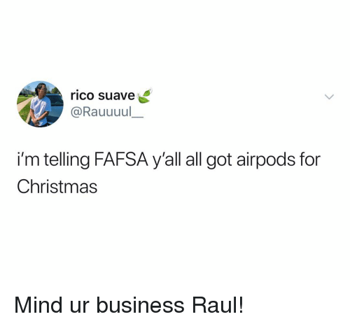 FAFSA: rico suave  @Rauuuul  i'm telling FAFSA y'all all got airpods for  Christmas Mind ur business Raul!