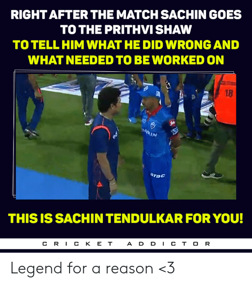 Memes, Match, and Reason: RIGHT AFTER THE MATCH SACHIN GOES  TO THE PRITHVI SHAW  TO TELL HIM WHAT HE DID WRONG AND  WHAT NEEDED TO BEWORKED ON  18  In  TDC  THIS IS SACHIN TENDULKAR FOR YOU!  CR丨CKET  ADD丨CTOR Legend for a reason <3