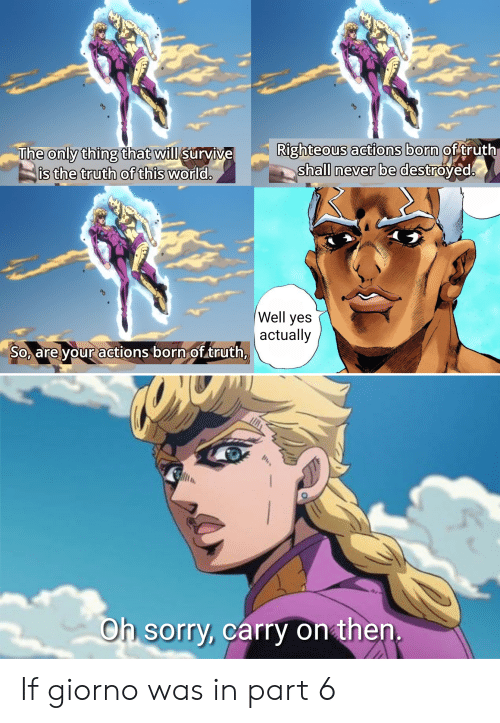 Sorry, World, and Never: Righteous actions born of truth  shall never be destroyed.  The only thing that will survive  is the truth of this world.  Well yes  actually  So, are your actions born of .truth,  Oh sorry, carry on then. If giorno was in part 6