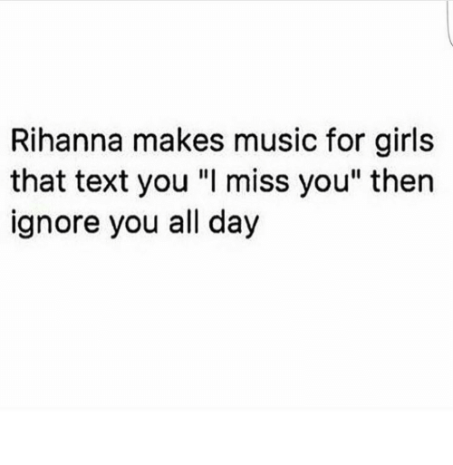 "Girls, Music, and Rihanna: Rihanna makes music for girls  that text you ""I miss you"" then  ignore you all day"