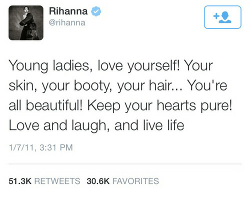 7/11, Beautiful, and Booty: Rihanna  @rihanna  Young ladies, love yourself! Your  skin, your booty, your hair... You're  all beautiful! Keep your hearts pure!  Love and laugh, and live life  1/7/11, 3:31 PM  51.3K RETWEETS 30.6K FAVORITES