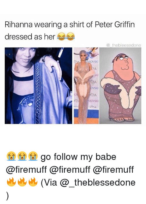 Memes, Peter Griffin, and Rihanna: Rihanna wearing a shirt of Peter Griffin  dressed as her  the bleesed one  ROVSKI  2DA  OVSKI  ADA  AROVSKI 😭😭😭 go follow my babe @firemuff @firemuff @firemuff 🔥🔥🔥 (Via @_theblessedone )