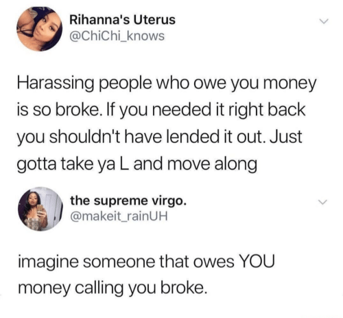 Supreme: Rihanna's Uterus  @ChiChi_knows  Harassing people who owe you money  is so broke. If you needed it right back  you shouldn't have lended it out. Just  gotta take ya L and move along  the supreme virgo.  @makeit_rainUH  imagine someone that owes YOU  money calling you broke.