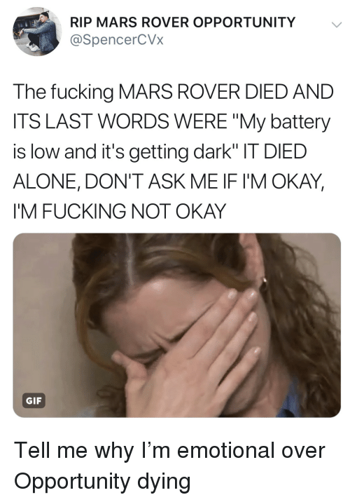"""Being Alone, Fucking, and Gif: RIP MARS ROVER OPPORTUNITY  @SpencerCVx  The fucking MARS ROVER DIED AND  ITS LAST WORDS WERE """"My battery  is low and it's getting dark"""" IT DIED  ALONE, DON'T ASK ME IF I'M OKAY  I'M FUCKING NOT OKAY  GIF Tell me why I'm emotional over Opportunity dying"""