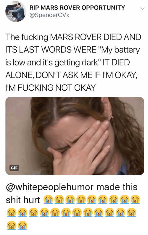 """Being Alone, Fucking, and Gif: RIP MARS ROVER OPPORTUNITY  @SpencerCVx  The fucking MARS ROVER DIED AND  ITS LAST WORDS WERE """"My battery  is low and it's getting dark"""" IT DIED  ALONE, DON'T ASK ME IF IM OKAY,  I'M FUCKING NOT OKAY  GIF @whitepeoplehumor made this shit hurt 😭😭😭😭😭😭😭😭😭😭😭😭😭😭😭😭😭😭😭😭😭😭😭"""