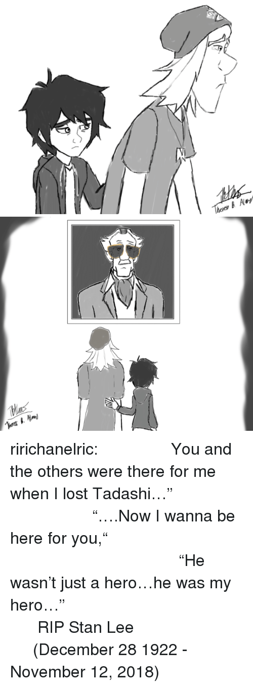 """Stan, Stan Lee, and Tumblr: ririchanelric:         You and the others were there for me when I lost Tadashi…""""                 """"….Now I wanna be here for you,""""                                """"He wasn't just a hero…he was my hero…""""                       RIP Stan Lee              (December 28 1922 - November 12, 2018)"""