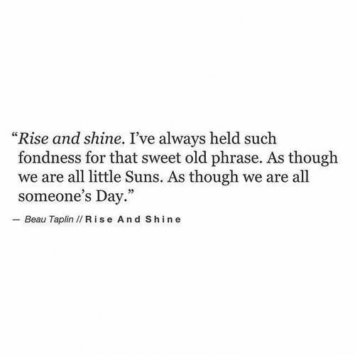 "Old, Day, and All: ""Rise and shine. I've always held such  fondness for that sweet old phrase. As though  we are all little Suns. As though we are all  someone's Day.""  - Beau Taplin I/ R ise And Shine"
