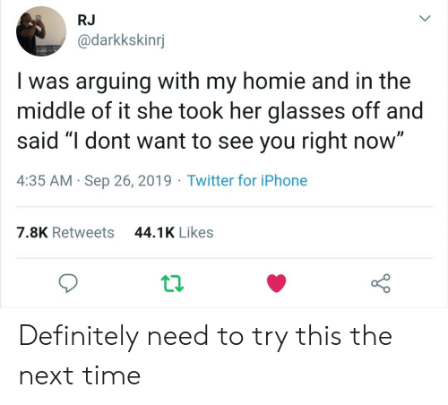 """arguing: RJ  @darkkskinrj  Iwas arguing with my homie and in the  middle of it she took her glasses off and  said """"I dont want to see you right now""""  4:35 AM Sep 26, 2019 Twitter for iPhone  44.1K Likes  7.8K Retweets Definitely need to try this the next time"""