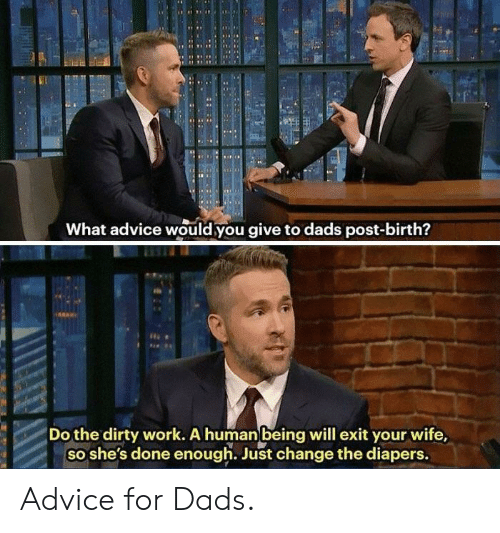 human: RN  What advice would you give to dads post-birth?  Do the dirty work. A human being will exit your wife,  so she's done enough. Just change the diapers. Advice for Dads.