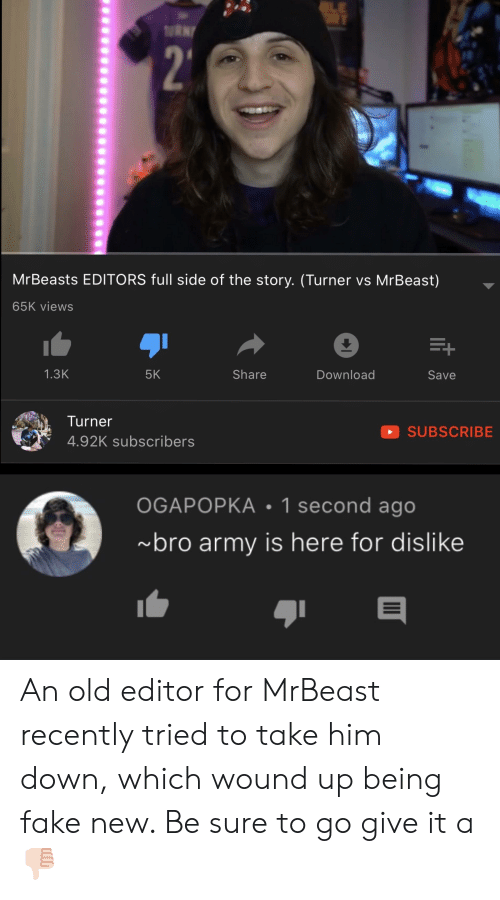 Fake, Army, and Old: RNY  MrBeasts EDITORS full side of the story. (Turner vs MrBeast)  65K views  1.3K  5K  Share  Download  Save  Turner  SUBSCRIBE  4.92K subscribers  OGAPOPKA 1 second ago  bro army is here for dislike  II An old editor for MrBeast recently tried to take him down, which wound up being fake new. Be sure to go give it a 👎🏻