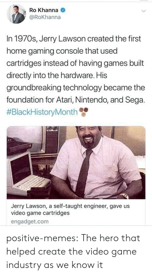 Memes, Nintendo, and Target: Ro Khanna  @Rokhanna  In 1970s, Jerry Lawson created the first  home gaming console that used  cartridges instead of having games built  directly into the hardware. His  groundbreaking technology became the  foundation for Atari, Nintendo, and Sega.  #BlackHistoryMonth  Jerry Lawson, a self-taught engineer, gave us  video game cartridges  engadget.com positive-memes:  The hero that helped create the video game industry as we know it