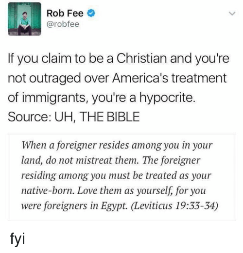 nativity: Rob Fee  @robo fee  If you claim to be a Christian and you're  not outraged over America's treatment  of immigrants, you're a hypocrite.  Source: UH, THE BIBLE  When a foreigner resides among you in your  land, do not mistreat them. The foreigner  residing among you must be treated as your  native-born. Love them as yourself, for you  were foreigners in Egypt. Leviticus 19:33-34) fyi