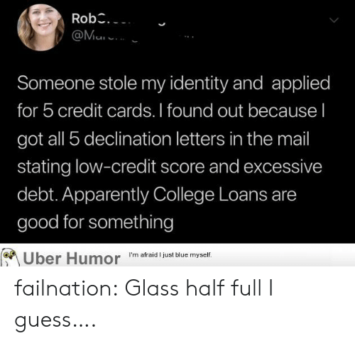 Apparently, College, and Tumblr: Rob  @Ma  Someone stole my identity and applied  for 5 credit cards. I found out because I  got all 5 declination letters in the mail  stating low-credit score and excessive  debt. Apparently College Loans are  good for something  Uber Humor  I'm afraid I just blue myself. failnation:  Glass half full I guess….