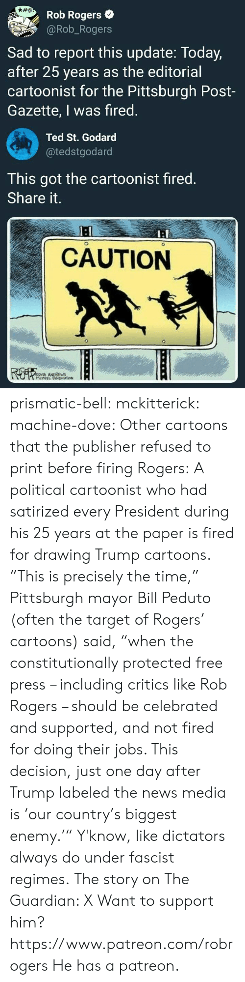 """25 Years: Rob Rogers  @Rob_Rogers  Sad to report this update: Today,  after 25 years as the editorial  cartoonist for the Pittsburgh Post-  Gazette, I was fired  Ted St. Godard  @tedstgodard  This got the cartoonist fired  Share it.  I:  CAUTION  ANDREWS prismatic-bell: mckitterick:  machine-dove:  Other cartoons that the publisher refused to print before firing Rogers:   A political cartoonist who had satirized every President during his 25 years at the paper is fired for drawing Trump cartoons.  """"This is precisely the time,"""" Pittsburgh mayor Bill Peduto (often the target of Rogers' cartoons) said, """"when the constitutionally protected free press – including critics like Rob Rogers – should be celebrated and supported, and not fired for doing their jobs. This decision, just one day after Trump labeled the news media is 'our country's biggest enemy.'"""" Y'know, like dictators always do under fascist regimes. The story on The Guardian: X  Want to support him?  https://www.patreon.com/robrogers  He has a patreon."""