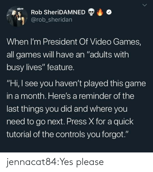 """president: Rob SheriDAMNED  @rob_sheridan  When I'm President Of Video Games,  all games will have an """"adults with  busy lives"""" feature.  """"Hi, I see you haven't played this game  in a month. Here's a reminder of the  last things you did and where you  need to go next. Press X for a quick  tutorial of the controls you forgot."""" jennacat84:Yes please"""