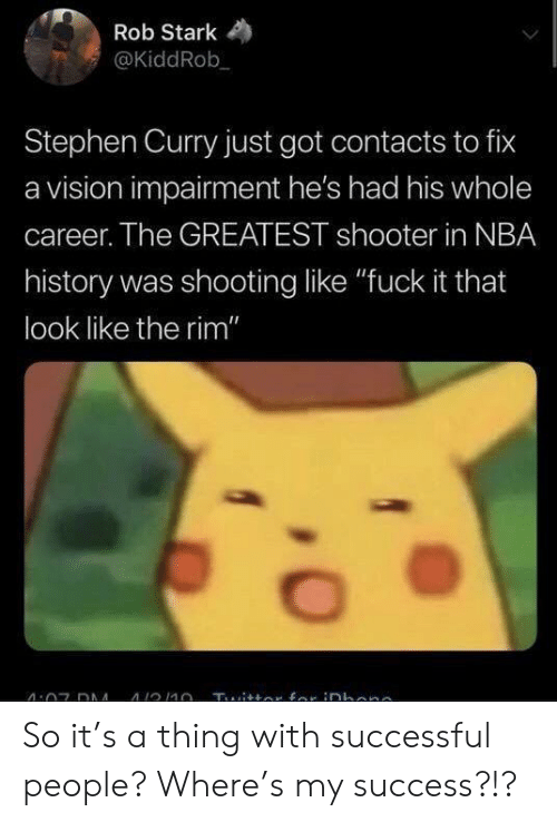 """Nba, Stephen, and Stephen Curry: Rob Stark  @KiddRob  Stephen Curry just got contacts to fix  a vision impairment he's had his whole  career. The GREATEST shooter in NBA  history was shooting like """"fuck it that  look like the rim"""" So it's a thing with successful people? Where's my success?!?"""