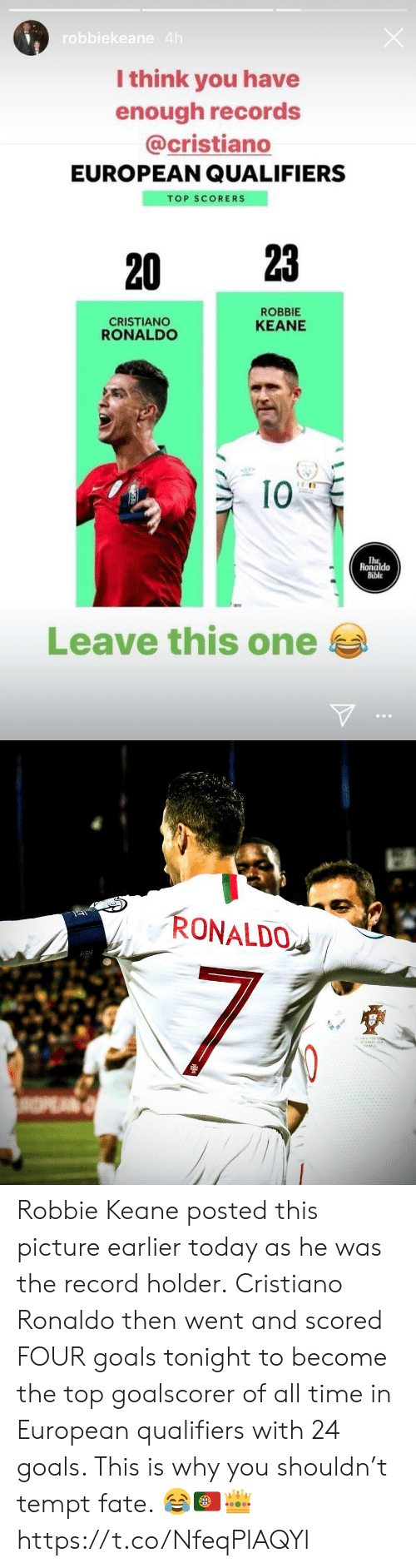 cristiano: robbiekeane 4h  I think you have  enough records  @cristiano  EUROPEAN QUALIFIERS  TOP SCORERS  23  20  ROBBIE  CRISTIANO  RONALDO  KEANE  I0  The  Ronaldo  Bible  Leave this one   RONALDO  AA GAL  SETEMORD 20  NIUS  INPEAN Robbie Keane posted this picture earlier today as he was the record holder.  Cristiano Ronaldo then went and scored FOUR goals tonight to become the top goalscorer of all time in European qualifiers with 24 goals. This is why you shouldn't tempt fate. 😂🇵🇹👑 https://t.co/NfeqPlAQYl