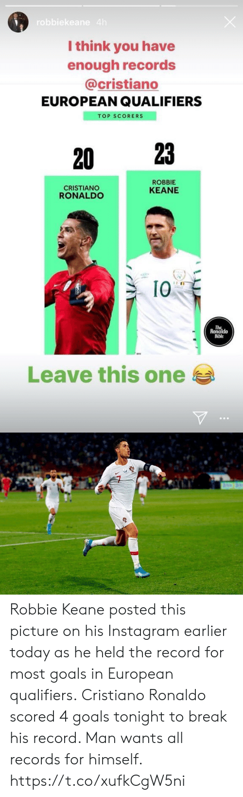 cristiano: robbiekeane 4h  I think you have  enough records  @cristiano  EUROPEAN QUALIFIERS  TOP SCORERS  23  20  ROBBIE  CRISTIANO  RONALDO  KEANE  10  The  Ronaldo  Bible  Leave this one Robbie Keane posted this picture on his Instagram earlier today as he held the record for most goals in European qualifiers.  Cristiano Ronaldo scored 4 goals tonight to break his record. Man wants all records for himself. https://t.co/xufkCgW5ni