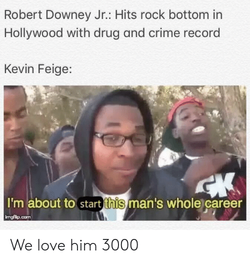 About To Start: Robert Downey Jr.: Hits rock bottom in  Hollywood with drug and crime record  Kevin Feige:  I'm about to start this man's whole career  ingfilp.conm We love him 3000