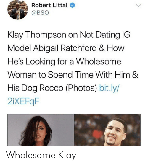 Dating, Klay Thompson, and Time: Robert Littal  @BSO  Klay Thompson on Not Dating IG  Model Abigail Ratchford & How  He's Looking for a Wholesome  Woman to Spend Time With Him &  His Dog Rocco (Photos) bit.ly/  2iXEFqF Wholesome Klay