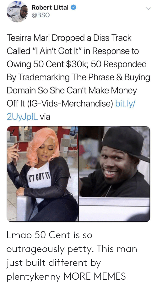"In Response: Robert Littal  @BSO  Teairra Mari Dropped a Diss Track  Called ""I Ain't Got It"" in Response to  Owing 50 Cent $30k; 50 Responded  By Trademarking The Phrase & Buying  Domain So She Can't Make Money  Off It (IG-Vids-Merchandise) bit.ly/  2UYJPIL via  K'T GOT IT Lmao 50 Cent is so outrageously petty. This man just built different by plentykenny MORE MEMES"