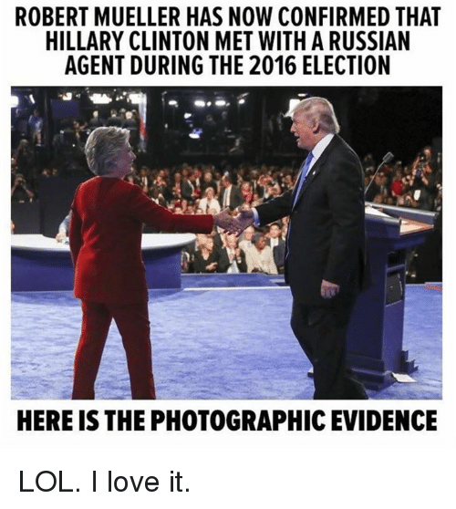 Hillary Clinton: ROBERT MUELLER HAS NOW CONFIRMED THAT  HILLARY CLINTON MET WITH A RUSSIAN  AGENT DURING THE 2016 ELECTION  HERE IS THE PHOTOGRAPHIC EVIDENCE LOL. I love it.