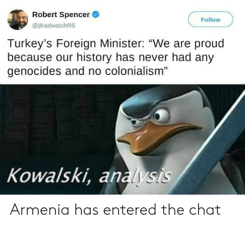 "minister: Robert Spencer  Follow  @jhadwatchRS  Turkey's Foreign Minister: ""We are proud  because our history has never had any  genocides and no colonialism""  Kowalski, analysis Armenia has entered the chat"