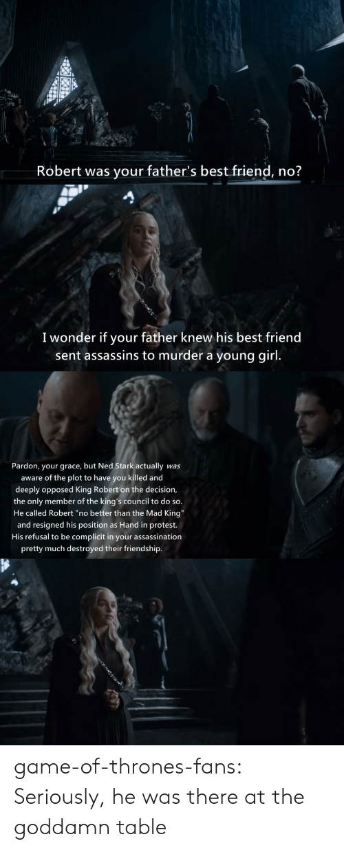 "Assassination: Robert was your father's best friend, no?  I wonder if your father knew his best friend  sent assassins to murder a young girl.  Pardon, your grace, but Ned Stark actually  was  aware of the plot to have you killed and  deeply opposed King Robert on the decision,  the only member of the king's council to do so.  He called Robert ""no better than the Mad King""  and resigned his position as Hand in protest.  His refusal to be complicit in your assassination  pretty much destroyed their friendship. game-of-thrones-fans:  Seriously, he was there at the goddamn table"