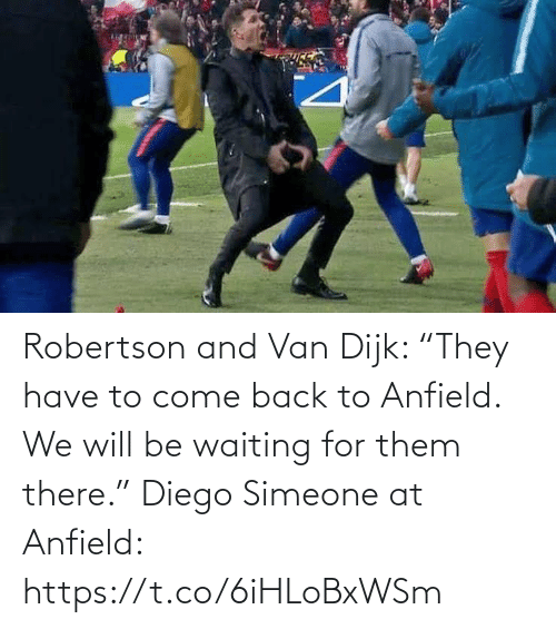 "Back: Robertson and Van Dijk: ""They have to come back to Anfield. We will be waiting for them there.""  Diego Simeone at Anfield: https://t.co/6iHLoBxWSm"