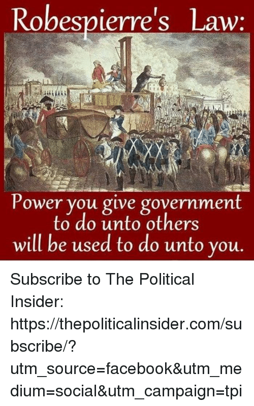 Facebook, Power, and Government: Robespierre's Law:  Power you give government  to do unto others  will be used to do unto you Subscribe to The Political Insider: https://thepoliticalinsider.com/subscribe/?utm_source=facebook&utm_medium=social&utm_campaign=tpi