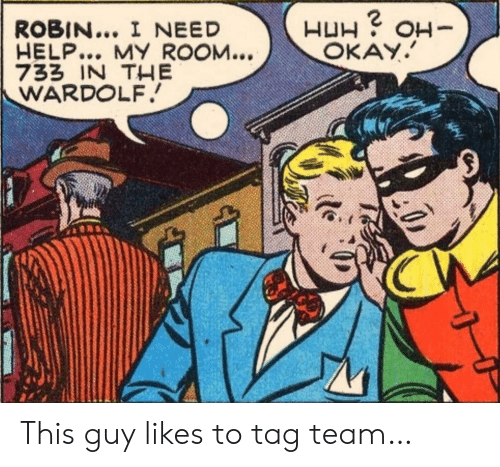 Help, Okay, and Robin: ROBIN... I NEED  HELP... MY ROOM...  733 IN THE  WARDOLF  H H  OKAY.  -HO This guy likes to tag team…