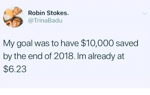 Goal, Humans of Tumblr, and Robin: Robin Stokes  @TrinaBadu  My goal was to have $10,000 saved  by the end of 2018. Im already at  $6.23