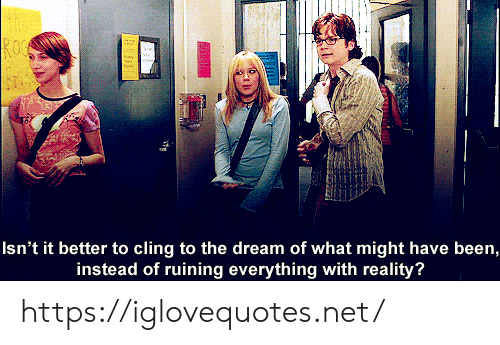 the dream: ROC  Isn't it better to cling to the dream of what might have been,  instead of ruining everything with reality? https://iglovequotes.net/