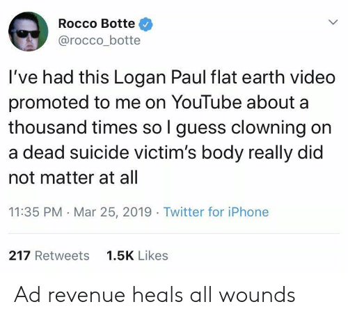 Iphone, Twitter, and youtube.com: Rocco Botte  @rocco_botte  I've had this Logan Paul flat earth video  promoted to me on YouTube about a  thousand times so l guess clowning on  a dead suicide victim's body really did  not matter at all  11:35 PM Mar 25, 2019 Twitter for iPhone  217 Retweets  1.5K Likes Ad revenue heals all wounds