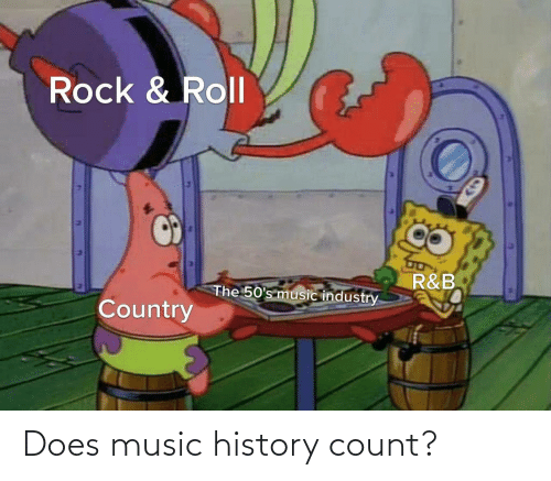 History: Rock & Roll  R&B  The 50's music industry  Country Does music history count?