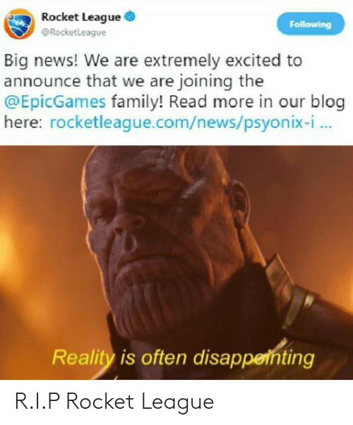 Family, News, and Blog: Rocket League  @Rocketleague  Big news! We are extremely excited to  announce that we are joining the  @EpicGames family! Read more in our blog  here: rocketleague.com/news/psyonix-i  Reality is often disappeinting R.I.P Rocket League