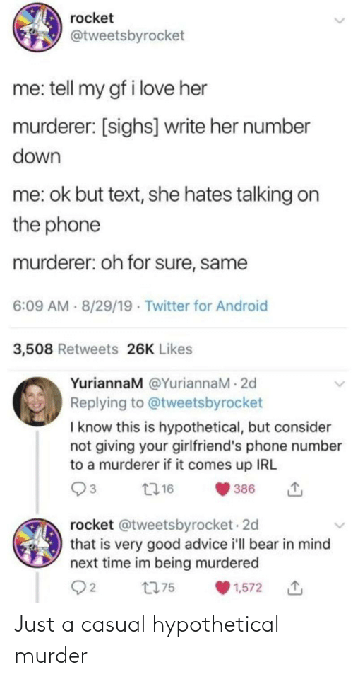 hates: rocket  @tweetsbyrocket  me: tell my gf i love her  murderer: [sighs] write her number  down  me: ok but text, she hates talking on  the phone  murderer: oh for sure, same  6:09 AM - 8/29/19 · Twitter for Android  3,508 Retweets 26K Likes  YuriannaM @YuriannaM - 2d  Replying to @tweetsbyrocket  I know this is hypothetical, but consider  not giving your girlfriend's phone number  to a murderer if it comes up IRL  2716  386  rocket @tweetsbyrocket - 2d  that is very good advice i'll bear in mind  next time im being murdered  Q2  t775  1,572 Just a casual hypothetical murder