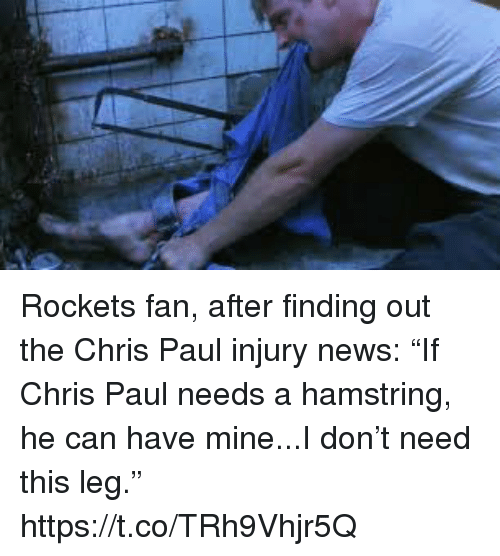 "Chris Paul: Rockets fan, after finding out the Chris Paul injury news: ""If Chris Paul needs a hamstring, he can have mine...I don't need this leg."" https://t.co/TRh9Vhjr5Q"