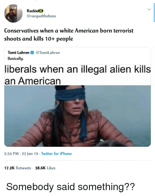 Illegal Alien: RockieX  @racqueltheboss  Conservatives when a white American born terrorist  shoots and kills 10+ people  Tomi Lahren@TomiLahren  Basically.  liberals when an illegal alien kills  an American  2:54 PM. 23 Jan 19 Twitter for iPhone  17.2K Retweets 38.6K Likes Somebody said something??