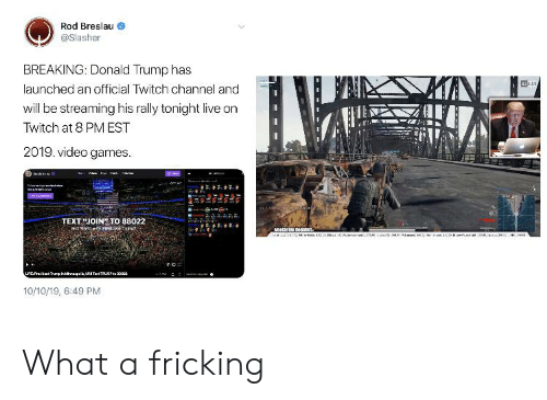 Donald Trump, Reddit, and Twitch: Rod Breslau  @Slasher  BREAKING: Donald Trump has  324ME  launched an official Twitch channel and  will be streaming his rally tonight live on  Twitch at 8 PM EST  2019. video games  Einws  TEXT JOIN TO 88022  Neeky p reiors:  LMCPridn TrurphvageNHTetTRUE1a00  10/10/19, 6:49 PM What a fricking