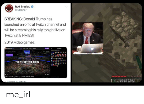 Donald Trump, Twitch, and Video Games: Rod Breslau  @Slasher  BREAKING: Donald Trump has  launched an official Twitch channel and  will be streaming his rally tonight live on  Twitch at 8 PM EST  2019. video games  TEXTJOIN TO 88022  and Stand wth at Truma  LIVE Tm  RUMP  10/10/19, 6:49 PM  31 64 64 26 12 me_irl