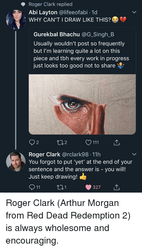 Arthur, Roger, and Tbh: Roger Clark replied  Abi Layton @lifeeofabi- 1d  WHY CAN'T I DRAW LIKE THIS?  Gurekbal Bhachu @G_Singh_B  Usually wouldn't post so frequently  but I'm learning quite a lot on this  piece and tbh every work in progress  just looks too good not to share 9r  92  2  O111  Roger Clark @rclark98 11h  You forgot to put 'yet' at the end of your  sentence and the answer is - you will!  Just keep drawing!  911  0 1  327