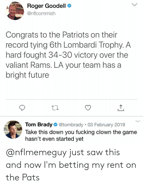 Fucking, Future, and Memes: Roger Goodell C  @nflcommish  Congrats to the Patriots on their  record tying 6th Lombardi Trophy. A  hard fought 34-30 victory over the  valiant Rams. LA your team has a  bright future  Tom Brady @tombrady 03 February 2019  Take this down you fucking clown the game  hasn't even started yet @nflmemeguy just saw this and now I'm betting my rent on the Pats
