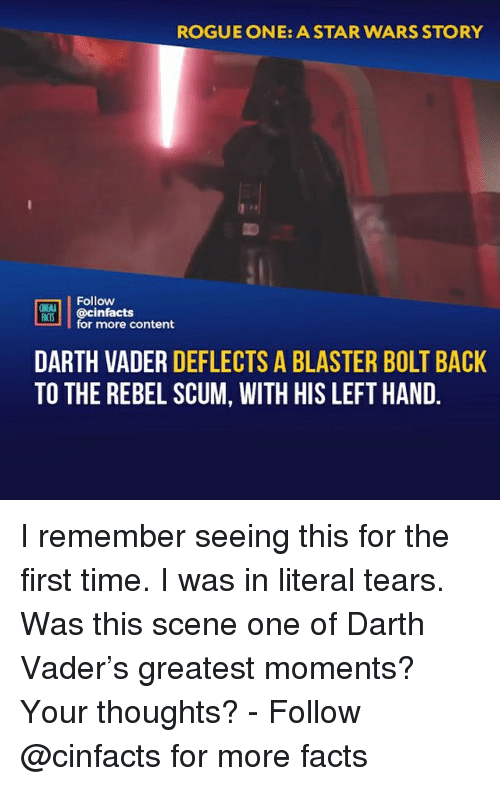 blaster: ROGUE ONE: A STAR WARS STORY  Follow  ONEAL  IS@cinfacts  for more content  DARTH VADER DEFLECTS A BLASTER BOLT BACK  TO THE REBEL SCUM, WITH HIS LEFT HAND I remember seeing this for the first time. I was in literal tears. Was this scene one of Darth Vader's greatest moments? Your thoughts?⠀ -⠀⠀ Follow @cinfacts for more facts