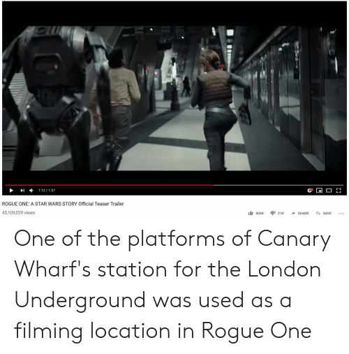 Star Wars, London, and Rogue: ROGUE ONE: A STAR WARS STORY Official Teaser Trailer  45,109,029 views  404K 21K ^ SHARE + SAVE One of the platforms of Canary Wharf's station for the London Underground was used as a filming location in Rogue One