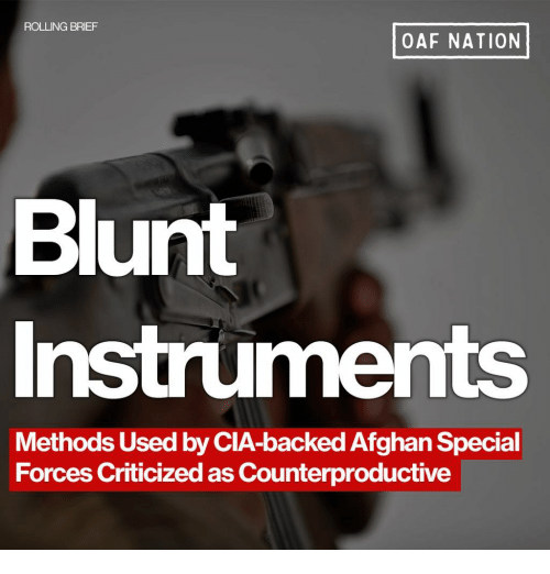 Memes, Afghan, and 🤖: ROLLING BRIEF  OAF NATION  Blunt  Instruments  Methods Used by CIA-backed Afghan Special  Forces Criticized as Counterproductive