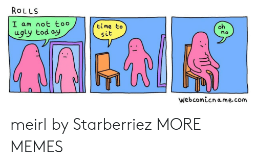 Dank, Memes, and Target: ROLLS  I am not too  ugly tod ay  oh  time to  no  sit  webcomicname.com meirl by Starberriez MORE MEMES